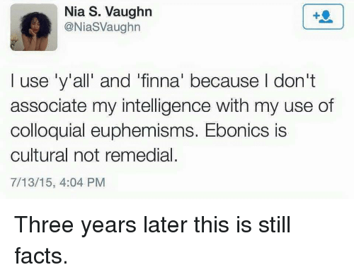 Vaughn: Nia S. Vaughn  @NiaSVaughn  I use 'y'all' and 'finna' because I don't  associate my intelligence with my use of  colloquial euphemisms. Ebonics is  cultural not remedial.  7/13/15, 4:04 PM Three years later this is still facts.