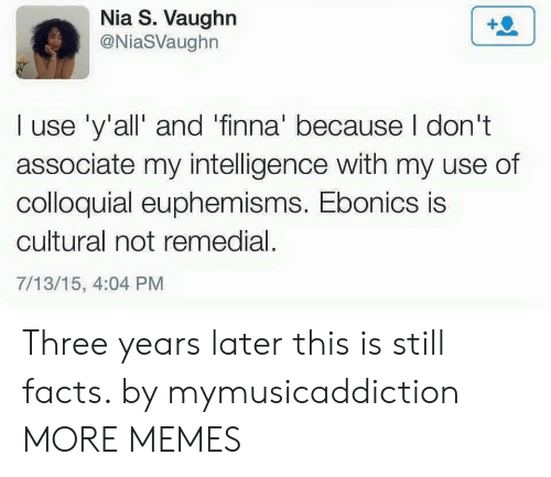 Vaughn: Nia S. Vaughn  @NiaSVaughn  I use 'y'all' and 'finna' because I don't  associate my intelligence with my use of  colloquial euphemisms. Ebonics is  cultural not remedial.  7/13/15, 4:04 PM Three years later this is still facts. by mymusicaddiction MORE MEMES