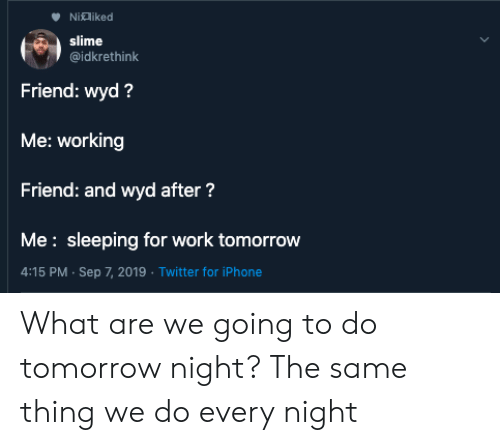 what are we: Nialiked  slime  @idkrethink  Friend: wyd?  Me: working  Friend: and wyd after?  Me: sleeping for work tomorrow  4:15 PM Sep 7, 2019 Twitter for iPhone What are we going to do tomorrow night? The same thing we do every night
