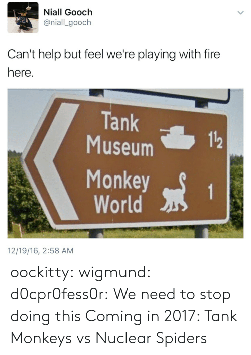 tank: Niall Gooch  @niall_gooch  Can't help but feel we're playing with fire  here  Tank  Museum  112  Monkeyt  World  12/19/16, 2:58 AM oockitty:  wigmund:  d0cpr0fess0r:  We need to stop doing this  Coming in 2017: Tank Monkeys vs Nuclear Spiders