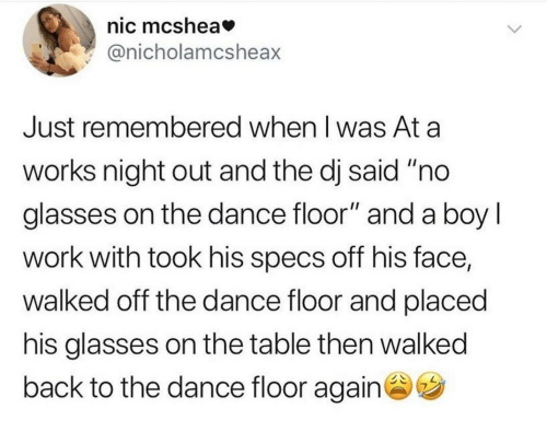 """Work, Glasses, and Dance: nic mcshea  @nicholamcsheax  Just remembered when I was At a  works night out and the dj said """"no  glasses on the dance floor"""" and a boy I  work with took his specs off his face,  walked off the dance floor and placed  his glasses on the table then walked  back to the dance floor again"""