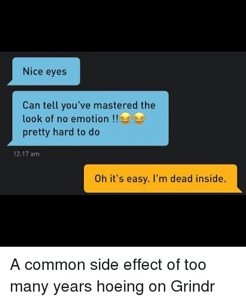 No Emotion: Nice eyes  Can tell you've mastered the  look of no emotion  pretty hard to do  12:17 am  Oh it's easy. I'm dead inside. A common side effect of too many years hoeing on Grindr