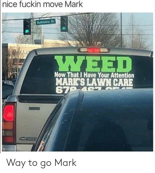 Lawn Care: |nice fuckin move Mark  Bulhboro Dr  LMMY  ΥΕED  Now That I Have Your Attention  MARK'S LAWN CARE  679-4 7 T Way to go Mark