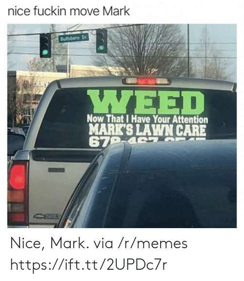 Lawn Care: nice fuckin move Mark  Bullsboro Dr  LEAMY  WEED  Now That I Have Your Attention  MARK'S LAWN CARE  679-4 7 F  CSIL Nice, Mark. via /r/memes https://ift.tt/2UPDc7r