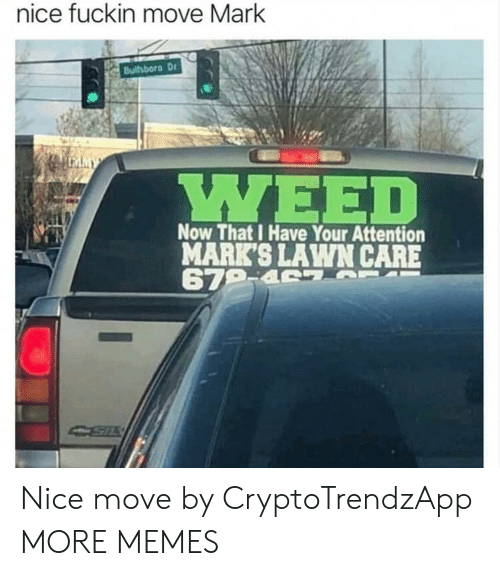 Lawn Care: nice fuckin move Mark  Bullsboro Dr  MY  Now That I Have Your Attention  MARK'S LAWN CARE  679-4 S Nice move by CryptoTrendzApp MORE MEMES