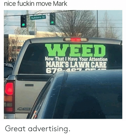 Lawn Care: nice fuckin move Mark  Bullsboro Dr  Now That I Have Your Attention  MARK'S LAWN CARE Great advertising.