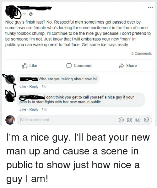 "Facepalm, Lol, and Nice: Nice guy's finish last? No. Respectful men sometimes get passed over by  some insecure female who's looking for some excitement in the form of some  flunky toolbox chump. I'll continue to be the nice guy because I don't pretend to  be someone I'm not. Just know that I will embarrass your new ""man"" in  public.you can wake up next to that face. Get some ice trays ready.  2 Comments  Like  Comment  Share  Hin Who are you talking about now lol  Like Reply 1h  ^-don't think you get to call yourself a nice guy if your  pian is to start fights with her new man in public.  Like Reply 1m  Write a comment"