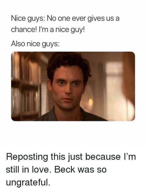 ungrateful: Nice guys: No one ever gives us a  chance! I'm a nice guy!  Also nice guys: Reposting this just because I'm still in love. Beck was so ungrateful.