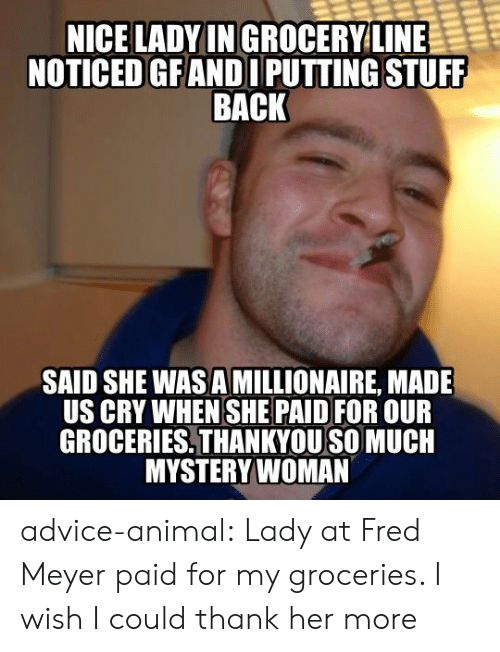 meyer: NICE LADYIN GROCERYLINE  NOTICED GFANDI PUTTING STUFF  BACK  SAID SHE WAS A MILLIONAIRE, MADE  US CRY WHEN SHE PAID FOR OUR  GROCERIES,THANKYOU SO MUCH  MYSTERYWOMAN advice-animal:  Lady at Fred Meyer paid for my groceries. I wish I could thank her more