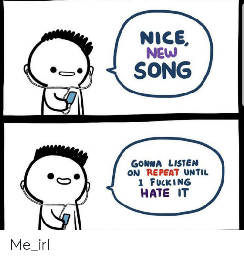 listen: NICE,  NEW  SONG  GONNA LISTEN  ON REPEAT UNTIL  I FUCKING  HATE IT Me_irl
