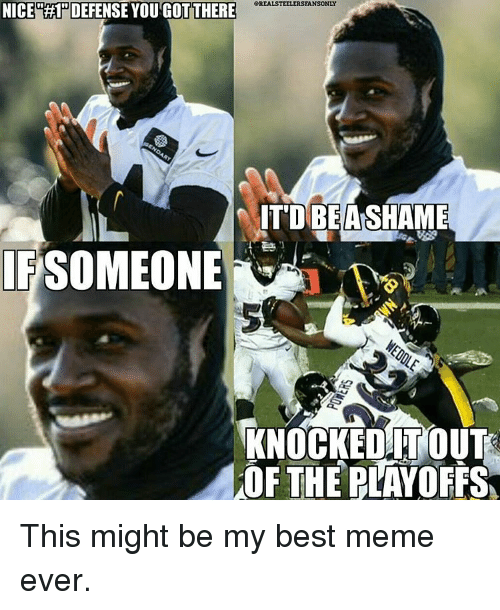 best memes ever: NICE RHPDEFENSE YOU GOTTHERE  eREALSTEELERSFANSONLY  IT DIBEANSHAME  SOMEONE  KNOCKED ITOUT  OF THE PLAYOFFS This might be my best meme ever.