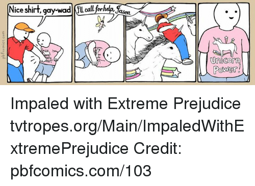 Memes, Maine, and Power: Nice shirt, gay-wad call  Unicorn  Power Impaled with Extreme Prejudice tvtropes.org/Main/ImpaledWithExtremePrejudice Credit: pbfcomics.com/103