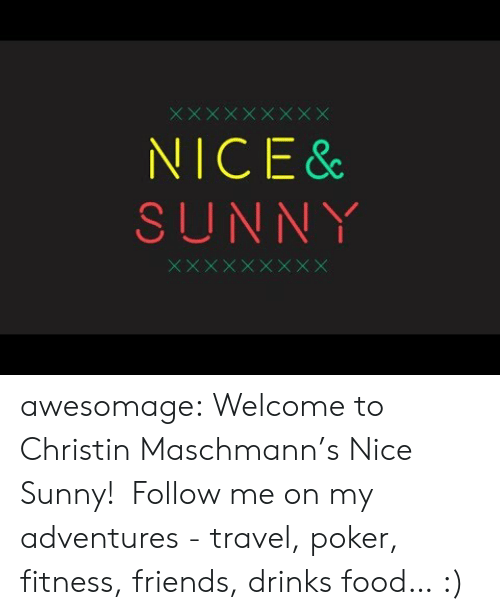 sunny: NICE &  SUNNY awesomage:   Welcome to Christin Maschmann's Nice  Sunny!  Follow me on my adventures - travel, poker, fitness, friends, drinks  food… :)
