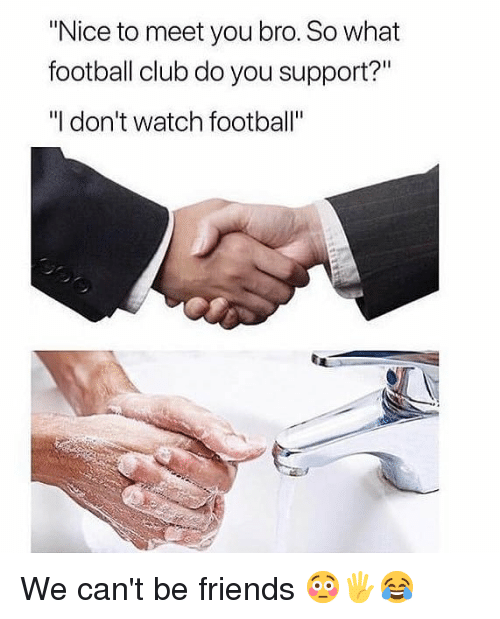 "Club, Football, and Friends: ""Nice to meet you bro. So what  football club do you support?""  ""I don't watch football"" We can't be friends 😳🖐😂"