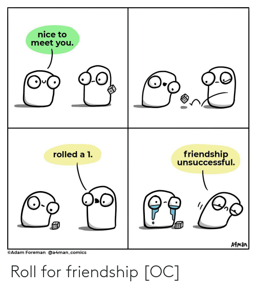 Friendship: nice to  meet you.  friendship  unsuccessful.  rolled a 1.  A9man  ©Adam Foreman @a4man_comics Roll for friendship [OC]