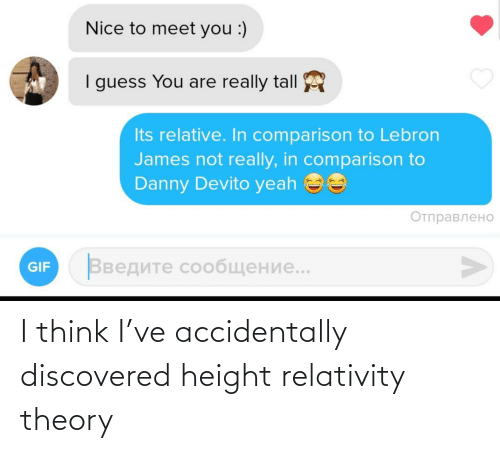 LeBron James: Nice to meet you :)  I guess You are really tall  Its relative. In comparison to Lebron  James not really, in comparison to  Danny Devito yeah ee  Отправлено  Введите сообщение..  GIF I think I've accidentally discovered height relativity theory