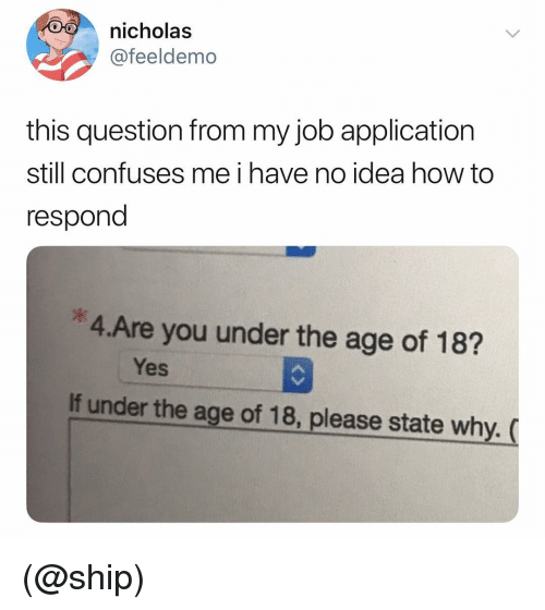 Job Application: nicholas  @feeldemo  this question from my job application  still confuses me i have no idea how to  respond  *4.Are you under the age of 18?  Yes  If under the age of 18, please state why. ( (@ship)