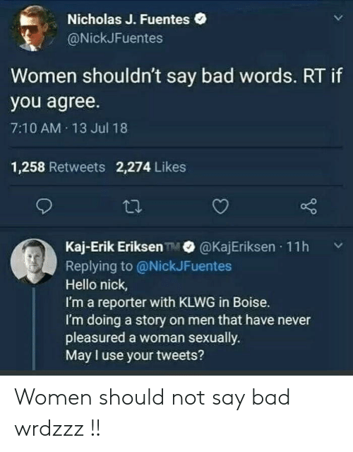 Bad, Hello, and Nick: Nicholas J. Fuentes  @NickJFuentes  Women shouldn't say bad words. RT if  you agree.  7:10 AM 13 Jul 18  1,258 Retweets 2,274 Likes  Kaj-Erik Eriksen TM@KajEriksen  11h  Replying to @NickJFuentes  Hello nick,  I'm a reporter with KLWG in Boise.  I'm doing a story on men that have never  pleasured a woman sexually.  May I use your tweets? Women should not say bad wrdzzz !!