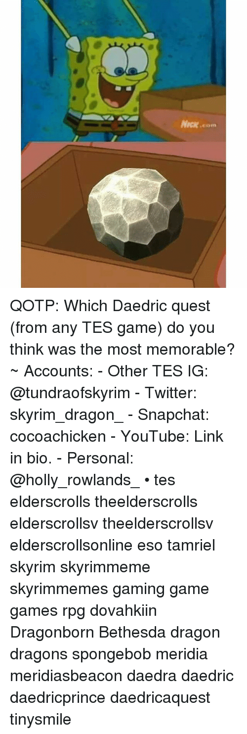 Skyrims: Nick.com QOTP: Which Daedric quest (from any TES game) do you think was the most memorable? ~ Accounts: - Other TES IG: @tundraofskyrim - Twitter: skyrim_dragon_ - Snapchat: cocoachicken - YouTube: Link in bio. - Personal: @holly_rowlands_ • tes elderscrolls theelderscrolls elderscrollsv theelderscrollsv elderscrollsonline eso tamriel skyrim skyrimmeme skyrimmemes gaming game games rpg dovahkiin Dragonborn Bethesda dragon dragons spongebob meridia meridiasbeacon daedra daedric daedricprince daedricaquest tinysmile