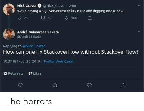 digging: Nick Craver @Nick Craver 24m  We're having a SQL Server instability issue and digging into it now.  71  62  188  André Guimarães Sakata  OAndreSakata  Replying to @Nick craver  How can one fix Stackoverflow without Stackoverflow?  10:37 PM Jul 30, 2019 Twitter Web Client  87 Likes  13 Retweets The horrors