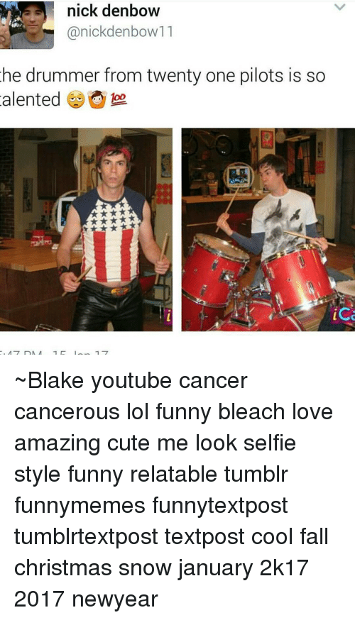 Drummers: nick denbow  anickdenbow11  he drummer from twenty one pilots is so  alented  foo.  ice ~Blake youtube cancer cancerous lol funny bleach love amazing cute me look selfie style funny relatable tumblr funnymemes funnytextpost tumblrtextpost textpost cool fall christmas snow january 2k17 2017 newyear