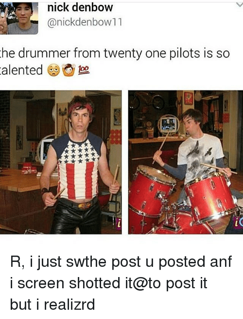Drummers: nick denbow  anickdenbow11  he drummer from twenty one pilots is so  alented foo R, i just swthe post u posted anf i screen shotted it@to post it but i realizrd