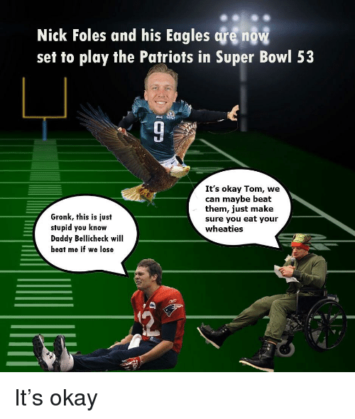 Philadelphia Eagles, Nfl, and Patriotic: Nick Foles and his Eagles are now  set to play the Patriots in Super Bowl 53  It's okay Tom, we  can maybe beat  them, just make  sure you eat your  wheaties  Gronk, this is just  stupid you know  Daddy Bellicheck will  beat me if we lose
