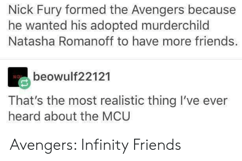 nick fury: Nick Fury formed the Avengers because  he wanted his adopted murderchild  Natasha Romanoff to have more friends.  beowulf22121  That's the most realistic thing I've ever  heard about the MCU Avengers: Infinity Friends