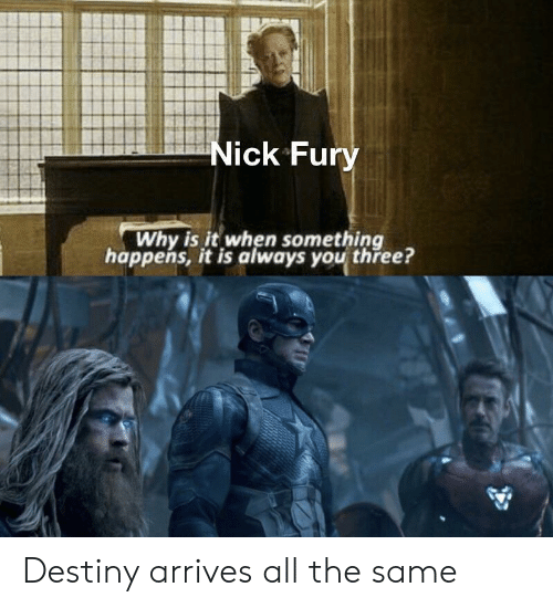 nick fury: Nick Fury  Why is it when something  happens, it is always you three? Destiny arrives all the same