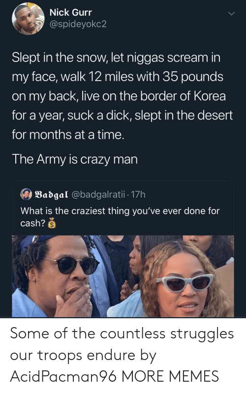 Crazy, Dank, and Memes: Nick Gurr  @spideyokc2  Slept in the snow, let niggas scream in  my face, walk 12 miles with 35 pounds  on my back, live on the border of Korea  year, suck a dick, slept in the desert  for months at a time.  The Army is crazy man  Badgal @badgalratii 17h  What is the craziest thing you've ever done for  cash?S Some of the countless struggles our troops endure by AcidPacman96 MORE MEMES