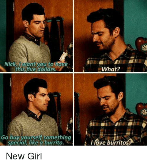 Burritos: Nick,I want you tothave  this five dollars.  What?  Go buy yourself something  special, like a burrito.  Ilove burritos New Girl