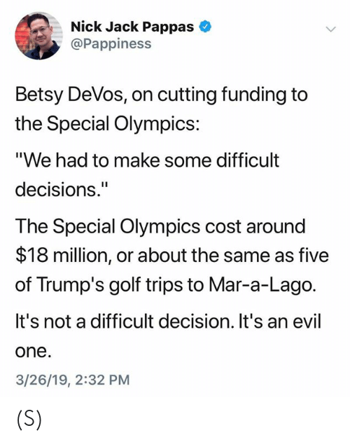 "Golf, Nick, and Decisions: Nick Jack Pappas  @Pappiness  Betsy DeVos, on cutting funding to  Special Olympics:  ""We had to make some difficult  decisions.""  The Special Olympics cost around  $18 million, or about the same as five  of Trump's golf trips to Mar-a-Lago.  It's not a difficult decision. It's an evil  one  3/26/19, 2:32 PM (S)"