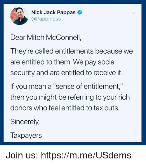 "entitlement: Nick Jack Pappas  @Pappiness  Dear Mitch McConnell  They're called entitlements because we  are entitled to them. We pay social  security and are entitled to receive it.  If you mean a ""sense of entitlement,""  then you might be referring to your rich  donors who feel entitled to tax cuts.  Sincerely,  Taxpayers Join us: https://m.me/USdems"