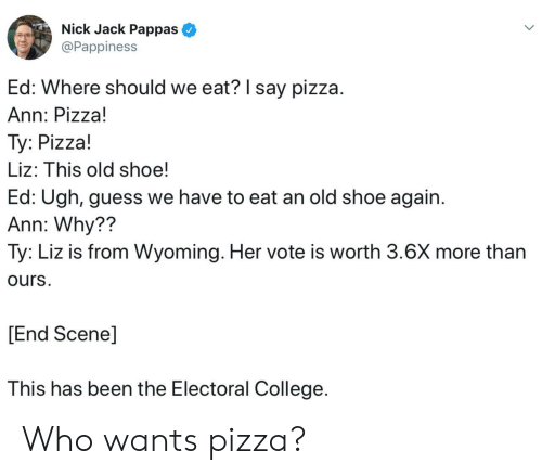 electoral college: Nick Jack Pappas  @Pappiness  Ed: Where should we eat? I say pizza.  Ann: Pizza!  Ty: Pizza!  Liz: This old shoe!  Ed: Ugh, guess we have to eat an old shoe again  Ann: Why??  Ty: Liz is from Wyoming. Her vote is worth 3.6X more than  ours.  [End Scene]  This has been the Electoral College Who wants pizza?