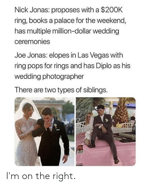 Books, Dank, and Las Vegas: Nick Jonas: proposes with a $200K  ring, books a palace for the weekend,  has multiple million-dollar wedding  ceremonies  Joe Jonas: elopes in Las Vegas with  ring pops for rings and has Diplo as his  wedding photographer  There are two types of siblings. I'm on the right.