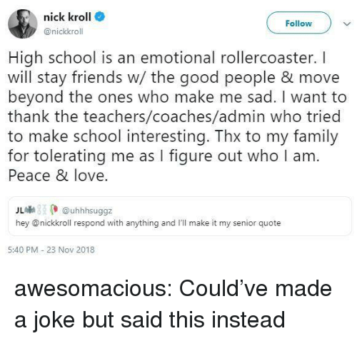 rollercoaster: nick kroll  @nickkroll  Follow  High school is an emotional rollercoaster. I  will stay friends w/ the good people & move  beyond the ones who make me sad. I want to  thank the teachers/coaches/admin who tried  to make school interesting. Thx to my family  for tolerating me as I figure out who I am  Peace & love  儿喇 (. @uhhhsuggz  hey @nickkroll respond with anything and I'll make it my senior quote  5:40 PM - 23 Nov 2018 awesomacious:  Could've made a joke but said this instead