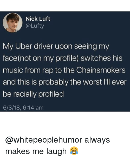 Memes, Music, and Rap: Nick Luft  @Lufty  My Uber driver upon seeing my  face(not on my profile) switches his  music from rap to the Chainsmokers  and this is probably the worst I'l ever  be racially profiled  6/3/18, 6:14 am @whitepeoplehumor always makes me laugh 😂