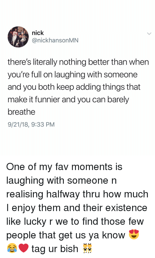 Nick, Girl Memes, and How: nick  @nickhansonMN  there's literally nothing better than when  you're full on laughing with someone  and you both keep adding things that  make it funnier and you can barely  breathe  9/21/18, 9:33 PM One of my fav moments is laughing with someone n realising halfway thru how much I enjoy them and their existence like lucky r we to find those few people that get us ya know 😍😂❤️ tag ur bish 👯♀️