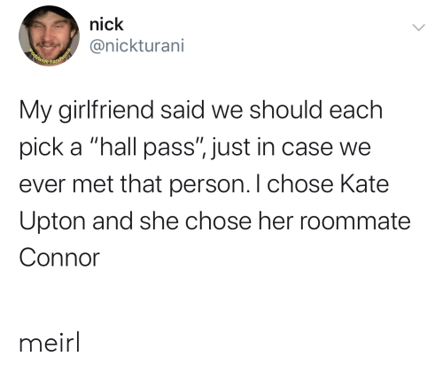"Kate Upton, Roommate, and Nick: nick  @nickturani  Beldwide handsome  My girlfriend said we should each  pick a ""hall pass"", just in case we  ever met that person. I chose Kate  Upton and she chose her roommate  Connor meirl"