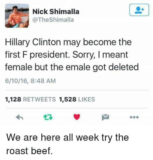roast beef: Nick Shimalla  @TheShimalla  Hillary Clinton may become the  first F president. Sorry, I meant  female but the emale got deleted  6/10/16, 8:48 AM  1,128 RETWEETS 1,528 LIKES We are here all week try the roast beef.