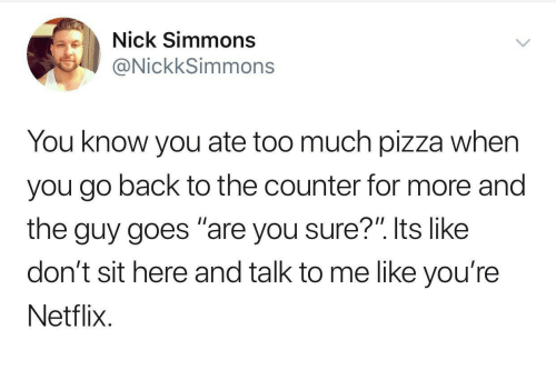 "Its Like: Nick Simmons  @NickkSimmons  You know you ate too much pizza when  you go back to the counter for more and  the guy goes ""are you sure?"". Its like  don't sit here and talk to me like you're  Netflix"