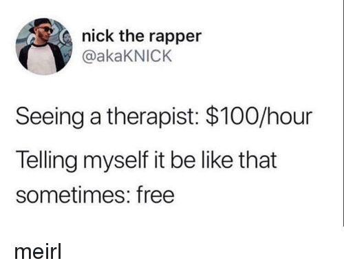 Anaconda, Be Like, and Free: nick the rapper  @akaKNICK  Seeing a therapist: $100/hour  Telling myself it be like that  sometimes: free meirl