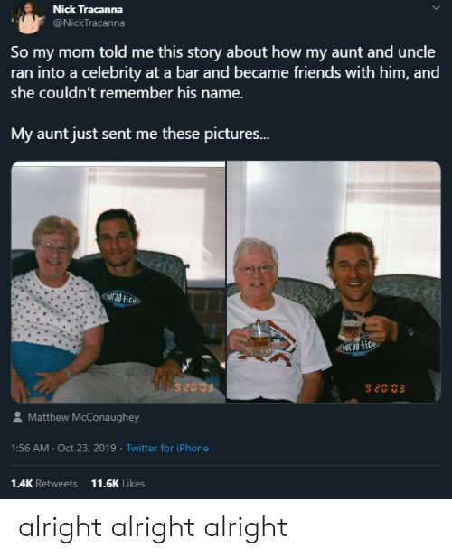 uncle: Nick Tracanna  @NickTracanna  So my mom told me this story about how my aunt and uncle  ran into a celebrity at a bar and became friends with him, and  she couldn't remember his name.  My aunt just sent me these pictures...  Uro tice  nor au tice  Matthew McConaughey  1:56 AM Oct 23, 2019 Twitter for iPhone  1.4K Retweets  11.6K Likes alright alright alright
