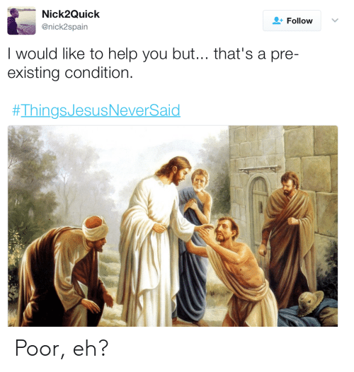 Pre Existing Condition: Nick2Quick  @nick2spain  +Follow  I would like to help you but... that's a pre-  existing condition  Poor, eh?