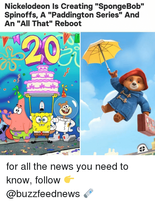 """News, Nickelodeon, and SpongeBob: Nickelodeon Is Creating """"SpongeBob""""  Spinoffs, A """"Paddington Series"""" And  An """"AII That"""" Reboot  T. for all the news you need to know, follow 👉 @buzzfeednews 🗞"""