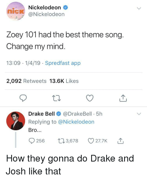 Drake, Drake Bell, and Nickelodeon: Nickelodeon  nick @Nickelodeon  Zoey TOT nad the best theme song  Change my mind  13:09 -1/4/19 Spredfast app  2,092 Retweets 13.6K Likes  Drake Bell@DrakeBell 5h  Replying to @Nickelodeon  Bro.  56 t3,678 O27.7K How they gonna do Drake and Josh like that