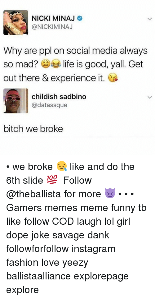 Danks: NICKI MINAJ  @NICKIMINAJ  Why are ppl on social media always  so mad? life is good  out there & experience it.  , yall. Get  childish sadbino  @datassque  bitch we broke • we broke 😪 like and do the 6th slide 💯 ━━━━━━━━━━━━━ Follow @theballista for more 😈 • • • Gamers memes meme funny tb like follow COD laugh lol girl dope joke savage dank followforfollow instagram fashion love yeezy ballistaalliance explorepage explore