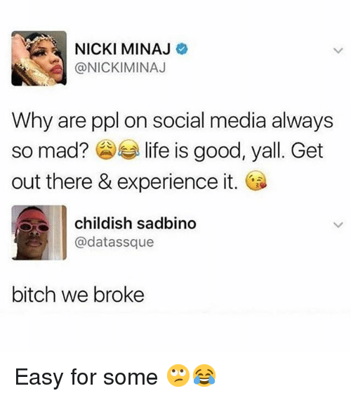 Bitch, Life, and Nicki Minaj: NICKI MINAJ  @NICKIMINAJ  Why are ppl on social media always  so mad? life is good, yall. Get  out there & experience it.  childish sadbino  @datassque  bitch we broke Easy for some 🙄😂
