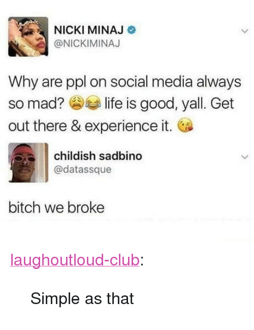 "Bitch, Club, and Nicki Minaj: NICKI MINAJ  @NICKIMINAJ  Why are ppl on social media always  so mad? slife is good, yall. Get  out there & experience it.  childish sadbin  @datassque  bitch we broke <p><a href=""http://laughoutloud-club.tumblr.com/post/171384369373/simple-as-that"" class=""tumblr_blog"">laughoutloud-club</a>:</p>  <blockquote><p>Simple as that</p></blockquote>"