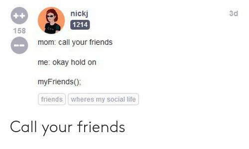 Wheres My: nickj  3d  ++  158  1214  mom: call your friends  me: okay hold on  myFriends();  friends  wheres my social life Call your friends